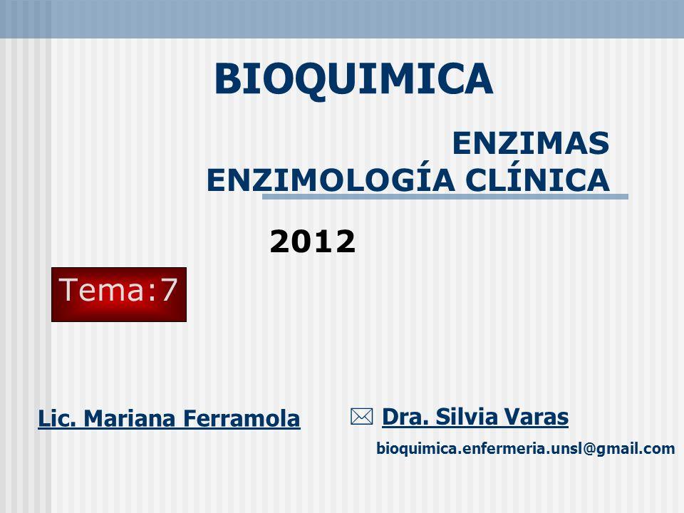 ENZIMAS ENZIMOLOGÍA CLÍNICA BIOQUIMICA Dra. Silvia Varas bioquimica.enfermeria.unsl@gmail.com Tema:7 2012 Lic. Mariana Ferramola