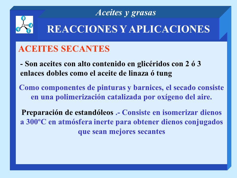 REACCIONES Y APLICACIONES Aceites y grasas ACEITES SECANTES - Son aceites con alto contenido en glicéridos con 2 ó 3 enlaces dobles como el aceite de