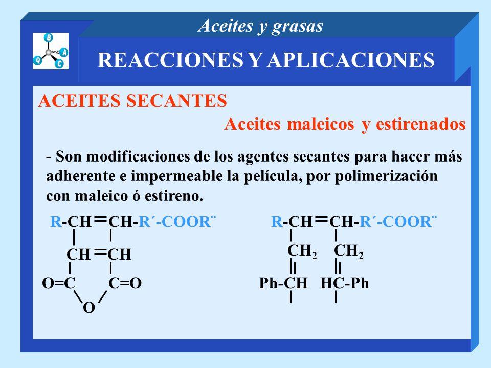 REACCIONES Y APLICACIONES Aceites y grasas ACEITES SECANTES Aceites maleicos y estirenados - Son modificaciones de los agentes secantes para hacer más
