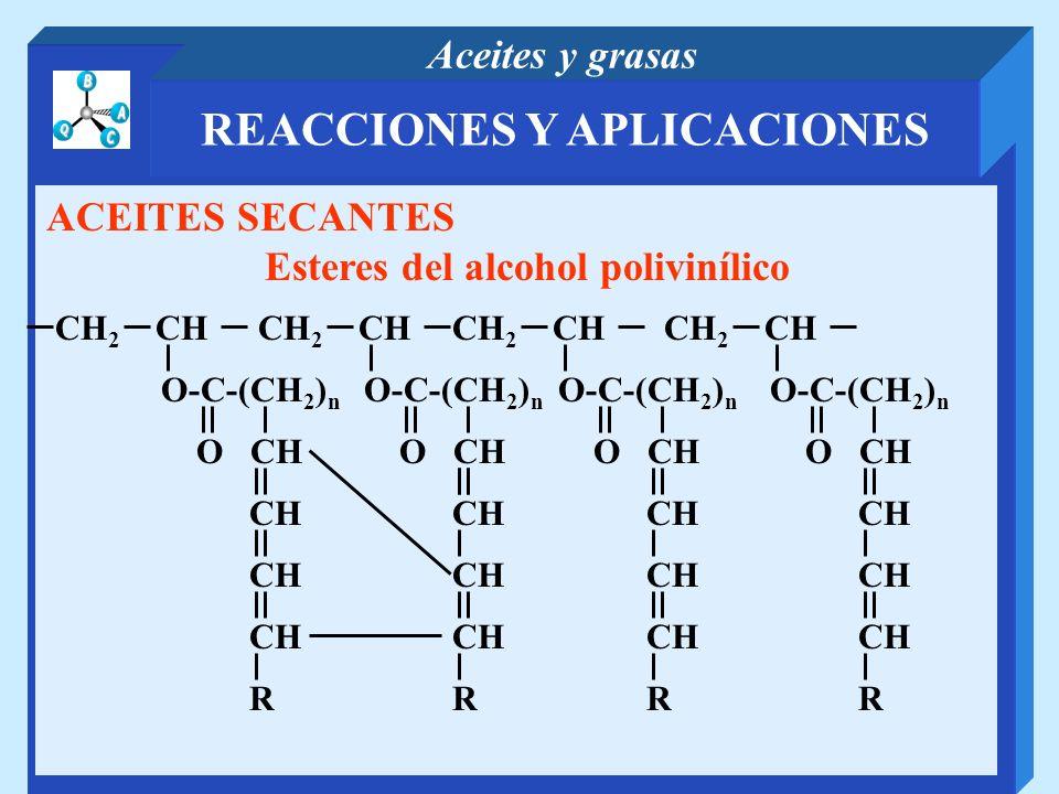REACCIONES Y APLICACIONES Aceites y grasas ACEITES SECANTES Esteres del alcohol polivinílico CH 2 CH R O-C-(CH 2 ) n O CH CH R O-C-(CH 2 ) n O CH CH R