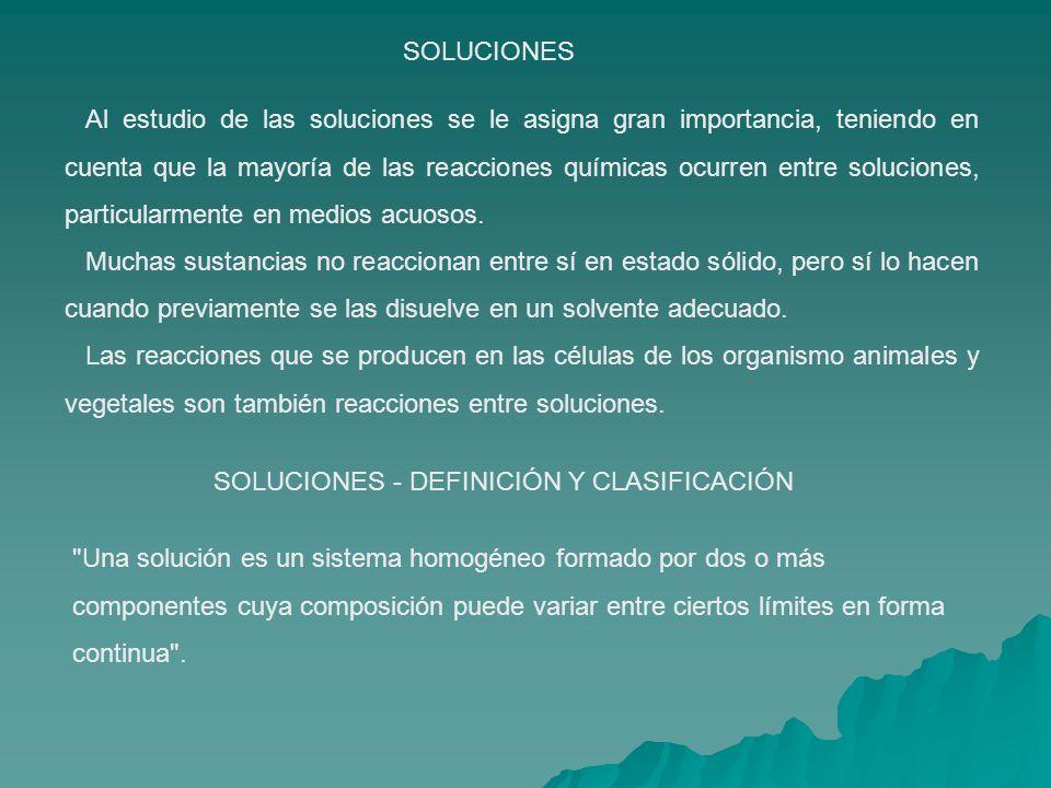 SOLUCIONES Al estudio de las soluciones se le asigna gran importancia, teniendo en cuenta que la mayoría de las reacciones químicas ocurren entre soluciones, particularmente en medios acuosos.