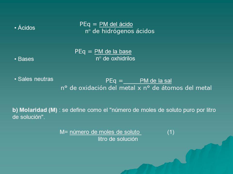 Ácidos PEq = PM del ácido n° de hidrógenos ácidos Bases PEq = PM de la base n° de oxhidrilos Sales neutras PEq = PM de la sal n° de oxidación del metal x n° de átomos del metal b) Molaridad (M) : se define como el número de moles de soluto puro por litro de solución .