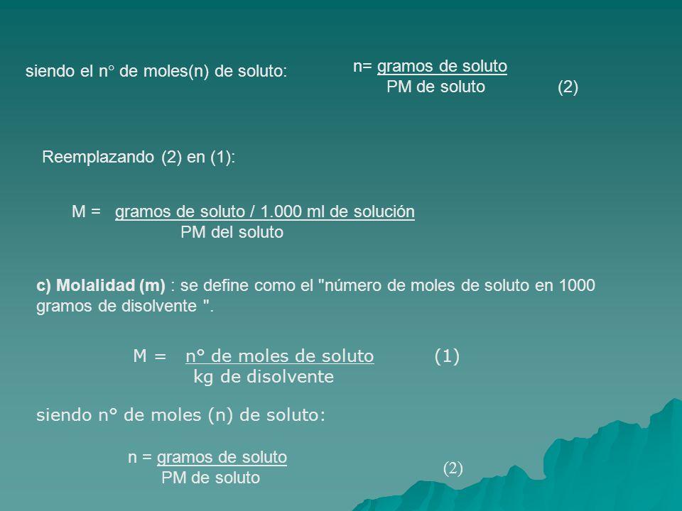 siendo el n° de moles(n) de soluto: n= gramos de soluto PM de soluto (2) Reemplazando (2) en (1): M = gramos de soluto / 1.000 ml de solución PM del soluto c) Molalidad (m) : se define como el número de moles de soluto en 1000 gramos de disolvente .