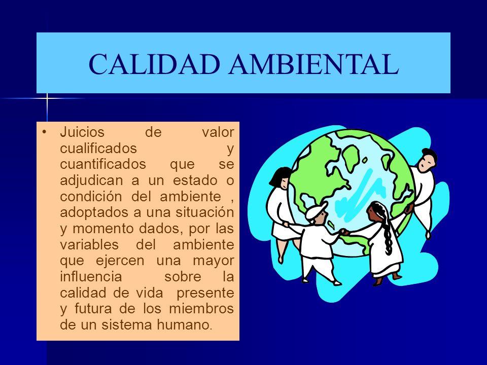 CALIDAD AMBIENTAL Juicios de valor cualificados y cuantificados que se adjudican a un estado o condición del ambiente, adoptados a una situación y mom