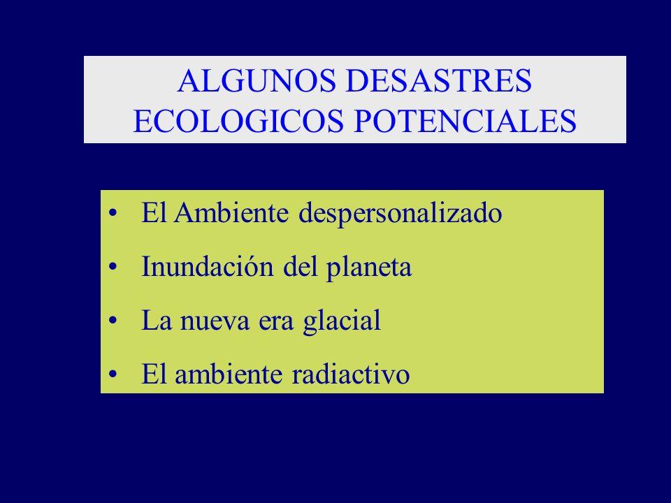 ALGUNOS DESASTRES ECOLOGICOS POTENCIALES El Ambiente despersonalizado Inundación del planeta La nueva era glacial El ambiente radiactivo