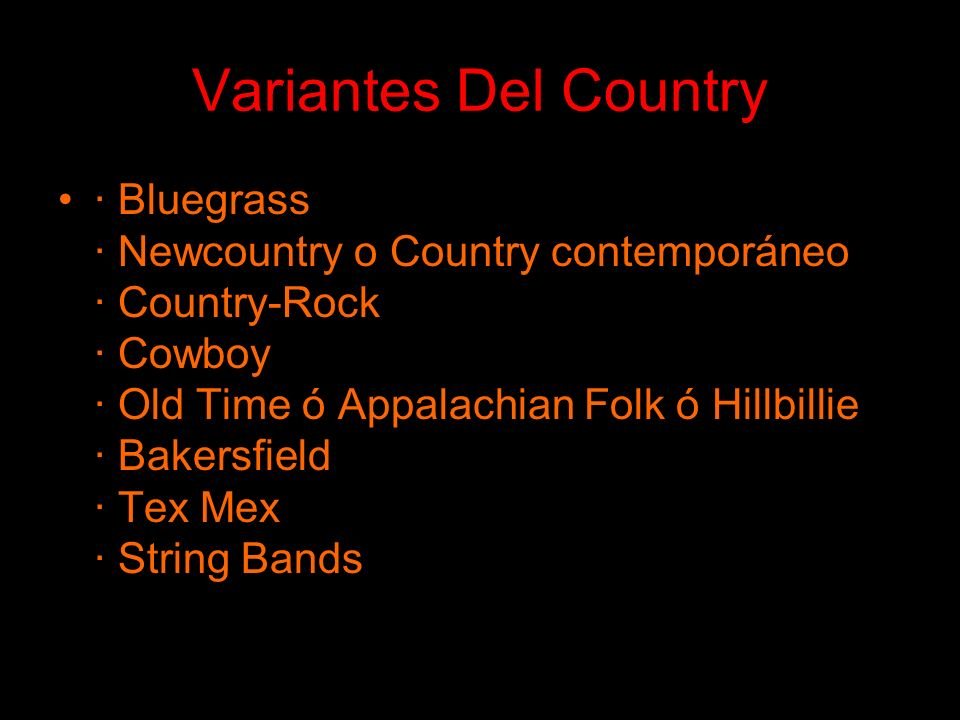 Variantes Del Country · Bluegrass · Newcountry o Country contemporáneo · Country-Rock · Cowboy · Old Time ó Appalachian Folk ó Hillbillie · Bakersfiel