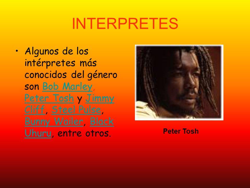 INTERPRETES Algunos de los intérpretes más conocidos del género son Bob Marley, Peter Tosh y Jimmy Cliff, Steel Pulse, Bunny Wailer, Black Uhuru, entre otros.Bob Marley Peter ToshJimmy CliffSteel Pulse Bunny WailerBlack Uhuru Peter Tosh