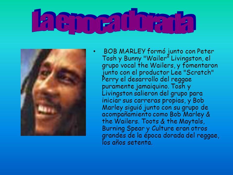 BOB MARLEY formó junto con Peter Tosh y Bunny Wailer Livingston, el grupo vocal the Wailers, y fomentaron junto con el productor Lee Scratch Perry el desarrollo del reggae puramente jamaiquino.