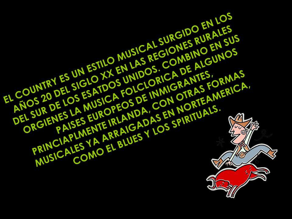 EL COUNTRY ES UN ESTILO MUSICAL SURGIDO EN LOS AÑOS 20 DEL SIGLO XX EN LAS REGIONES RURALES DEL SUR DE LOS ESATDOS UNIDOS. COMBINO EN SUS ORGIENES LA