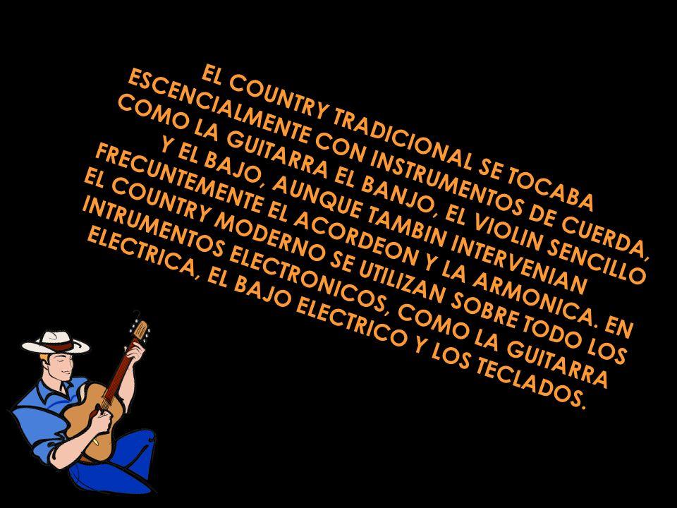 EL COUNTRY TRADICIONAL SE TOCABA ESCENCIALMENTE CON INSTRUMENTOS DE CUERDA, COMO LA GUITARRA EL BANJO, EL VIOLIN SENCILLO Y EL BAJO, AUNQUE TAMBIN INT
