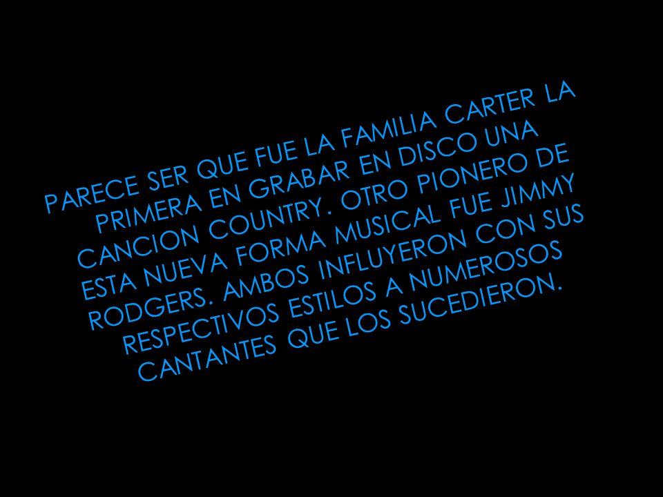 PARECE SER QUE FUE LA FAMILIA CARTER LA PRIMERA EN GRABAR EN DISCO UNA CANCION COUNTRY. OTRO PIONERO DE ESTA NUEVA FORMA MUSICAL FUE JIMMY RODGERS. AM