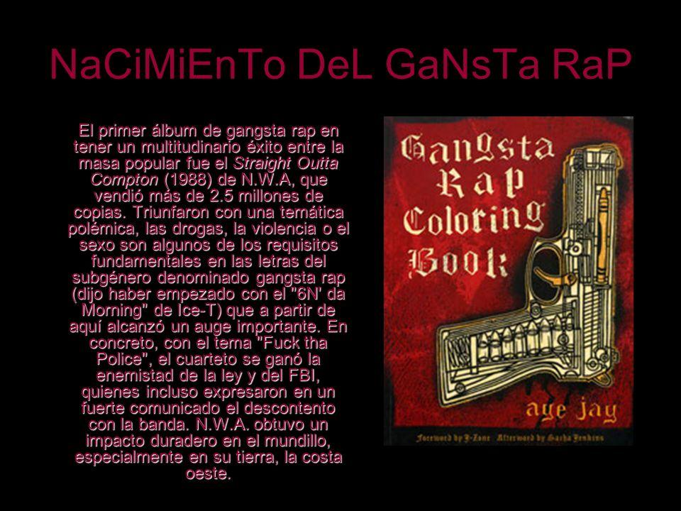 NaCiMiEnTo DeL GaNsTa RaP El primer álbum de gangsta rap en tener un multitudinario éxito entre la masa popular fue el Straight Outta Compton (1988) d