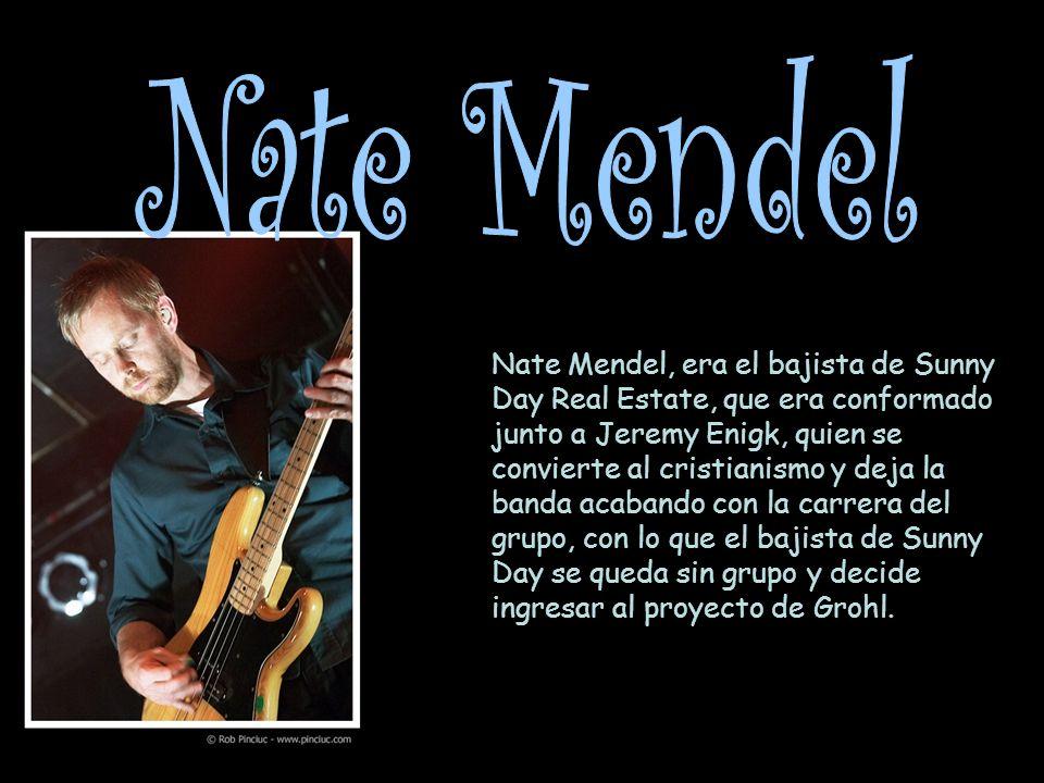 Nate Mendel, era el bajista de Sunny Day Real Estate, que era conformado junto a Jeremy Enigk, quien se convierte al cristianismo y deja la banda acabando con la carrera del grupo, con lo que el bajista de Sunny Day se queda sin grupo y decide ingresar al proyecto de Grohl.