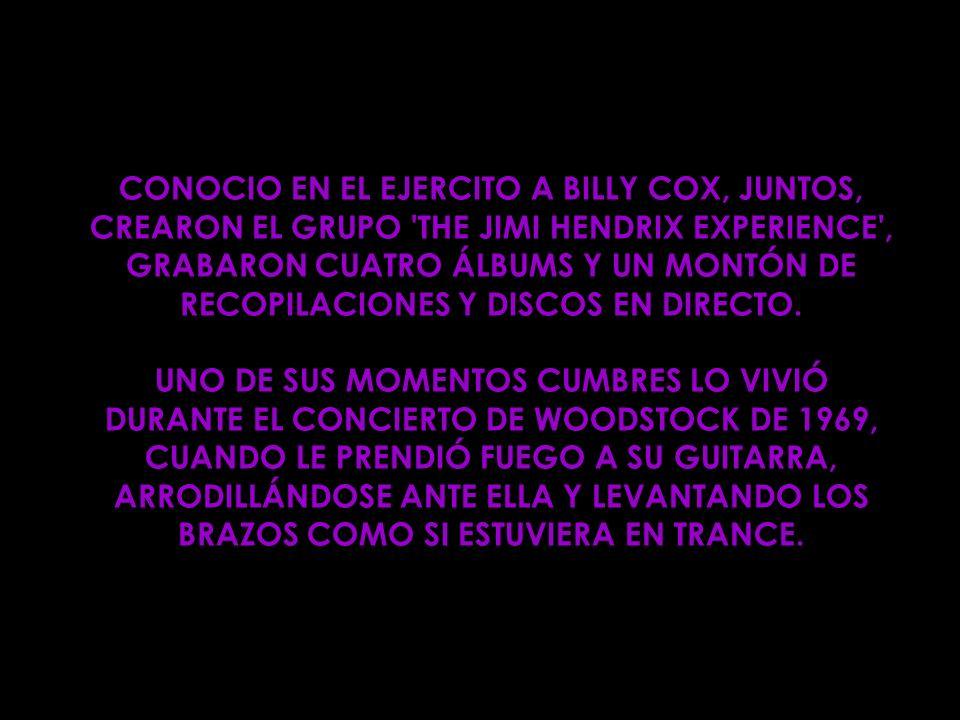 CONOCIO EN EL EJERCITO A BILLY COX, JUNTOS, CREARON EL GRUPO THE JIMI HENDRIX EXPERIENCE , GRABARON CUATRO ÁLBUMS Y UN MONTÓN DE RECOPILACIONES Y DISCOS EN DIRECTO.