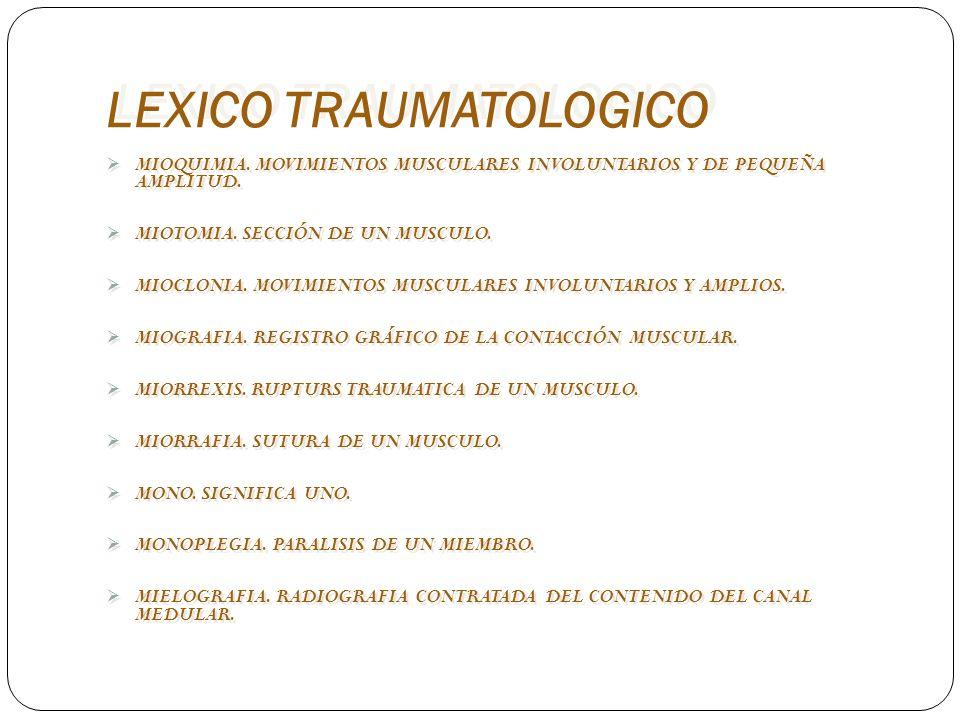 LEXICO TRAUMATOLOGICO MIOQUIMIA. MOVIMIENTOS MUSCULARES INVOLUNTARIOS Y DE PEQUEÑA AMPLITUD. MIOTOMIA. SECCIÓN DE UN MUSCULO. MIOCLONIA. MOVIMIENTOS M