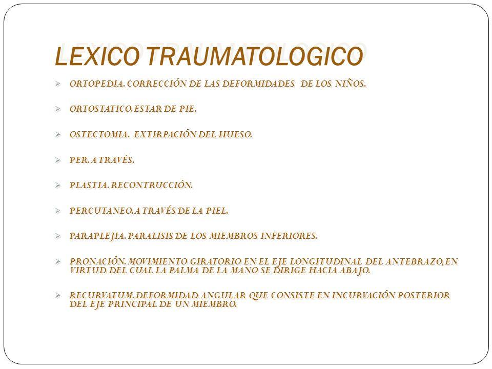 LEXICO TRAUMATOLOGICO ORTOPEDIA. CORRECCIÓN DE LAS DEFORMIDADES DE LOS NIÑOS. ORTOSTATICO. ESTAR DE PIE. OSTECTOMIA. EXTIRPACIÓN DEL HUESO. PER. A TRA
