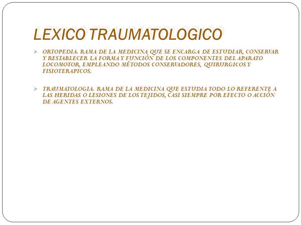 LEXICO TRAUMATOLOGICO ORTOPEDIA. RAMA DE LA MEDICINA QUE SE ENCARGA DE ESTUDIAR, CONSERVAR Y RESTABLECER LA FORMA Y FUNCIÓN DE LOS COMPONENTES DEL APA