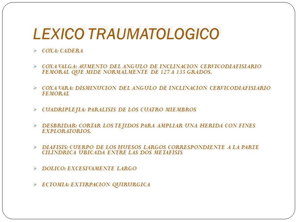 LEXICO TRAUMATOLOGICO COXA: CADERA COXA VALGA: AUMENTO DEL ANGULO DE INCLINACION CERVICODIAFISIARIO FEMORAL QUE MIDE NORMALMENTE DE 127 A 135 GRADOS.