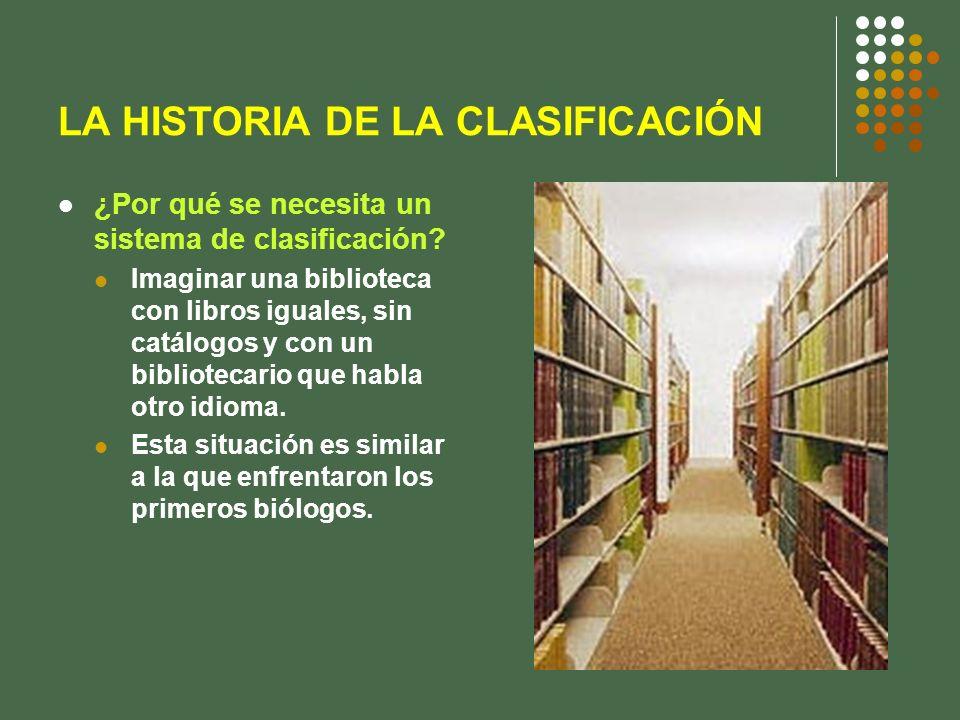 LA HISTORIA DE LA CLASIFICACIÓN ¿Por qué se necesita un sistema de clasificación? Imaginar una biblioteca con libros iguales, sin catálogos y con un b