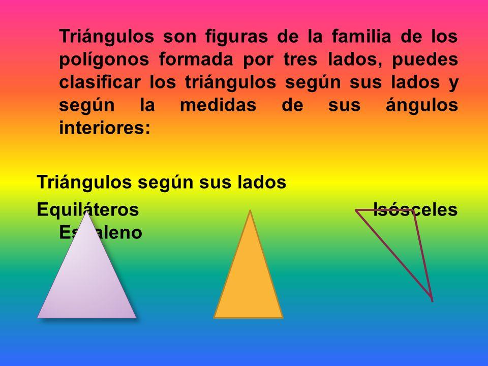 Triángulos son figuras de la familia de los polígonos formada por tres lados, puedes clasificar los triángulos según sus lados y según la medidas de sus ángulos interiores: Triángulos según sus lados Equiláteros Isósceles Escaleno