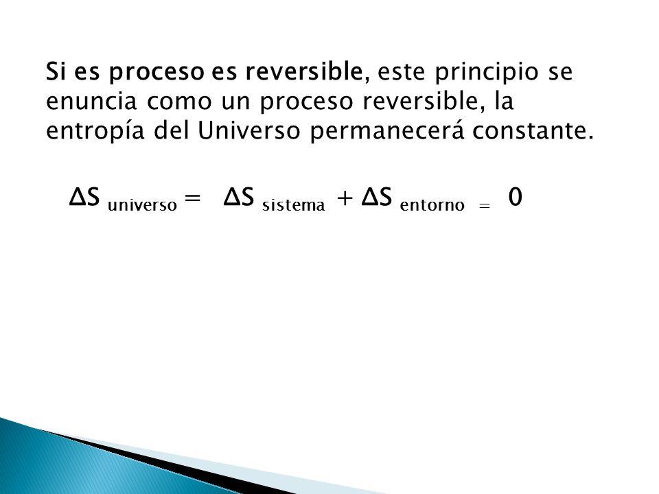 Si es proceso es reversible, este principio se enuncia como un proceso reversible, la entropía del Universo permanecerá constante. ΔS universo = ΔS si
