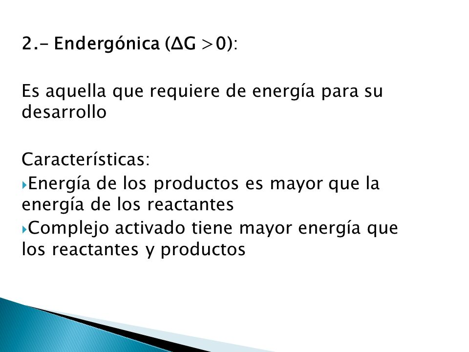 2.- Endergónica (ΔG >0): Es aquella que requiere de energía para su desarrollo Características: Energía de los productos es mayor que la energía de lo