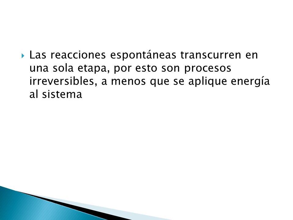 Las reacciones espontáneas transcurren en una sola etapa, por esto son procesos irreversibles, a menos que se aplique energía al sistema