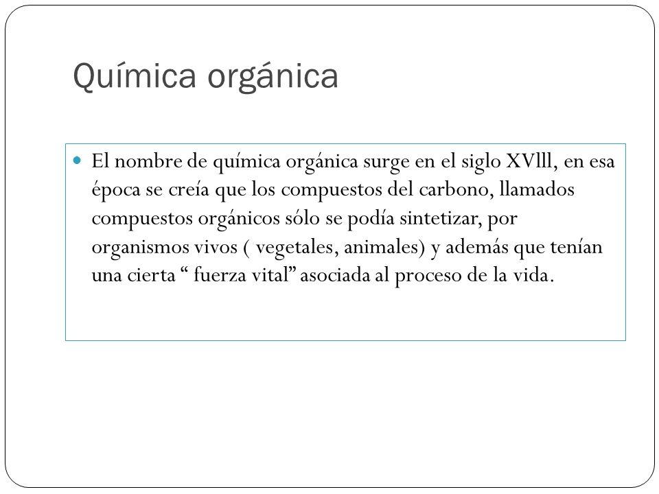 Química orgánica El nombre de química orgánica surge en el siglo XVlll, en esa época se creía que los compuestos del carbono, llamados compuestos orgá