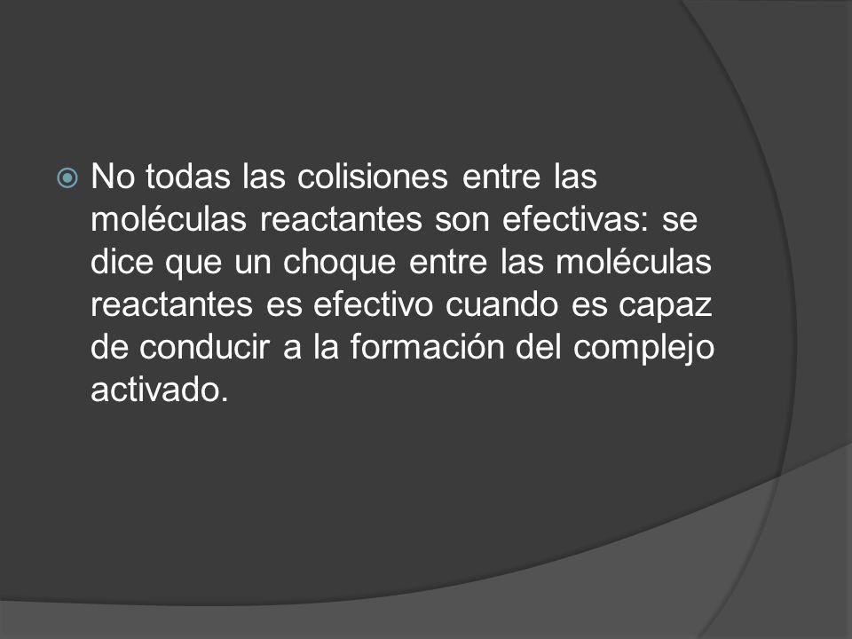 No todas las colisiones entre las moléculas reactantes son efectivas: se dice que un choque entre las moléculas reactantes es efectivo cuando es capaz