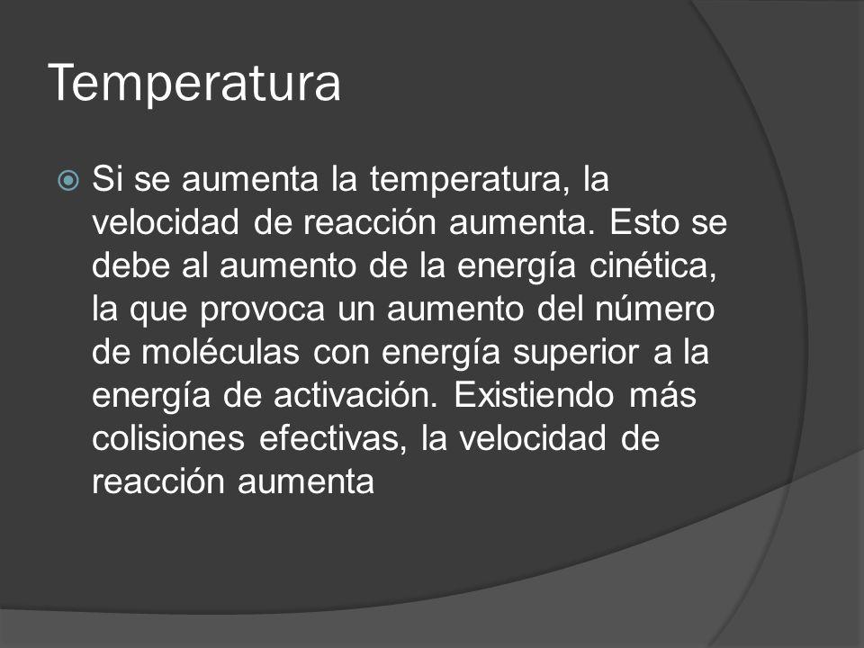 Temperatura Si se aumenta la temperatura, la velocidad de reacción aumenta. Esto se debe al aumento de la energía cinética, la que provoca un aumento