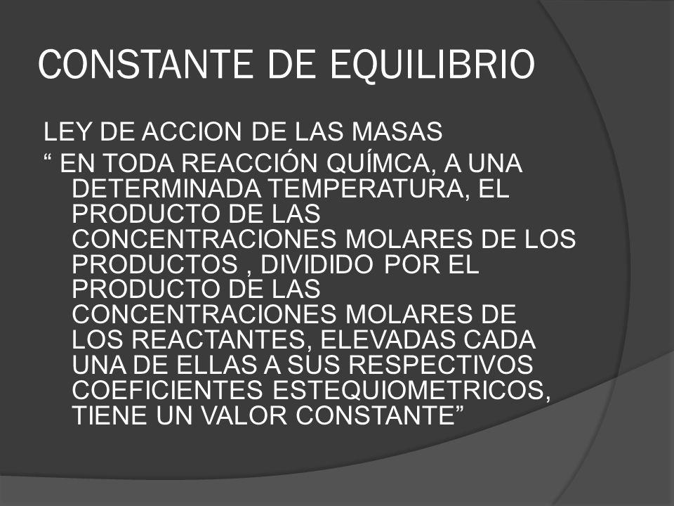 CONSTANTE DE EQUILIBRIO LEY DE ACCION DE LAS MASAS EN TODA REACCIÓN QUÍMCA, A UNA DETERMINADA TEMPERATURA, EL PRODUCTO DE LAS CONCENTRACIONES MOLARES