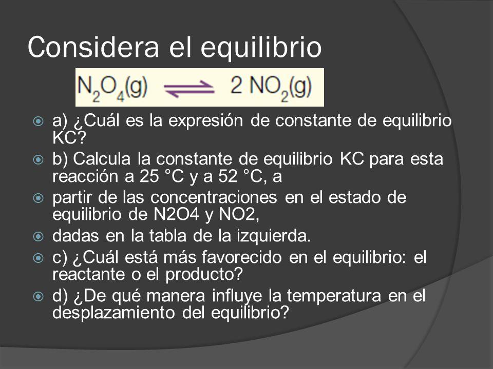 Considera el equilibrio a) ¿Cuál es la expresión de constante de equilibrio KC? b) Calcula la constante de equilibrio KC para esta reacción a 25 °C y