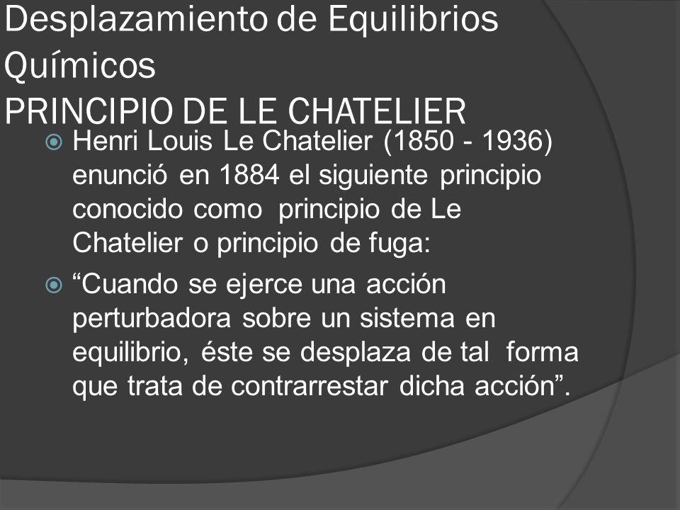 Desplazamiento de Equilibrios Químicos PRINCIPIO DE LE CHATELIER Henri Louis Le Chatelier (1850 - 1936) enunció en 1884 el siguiente principio conocid