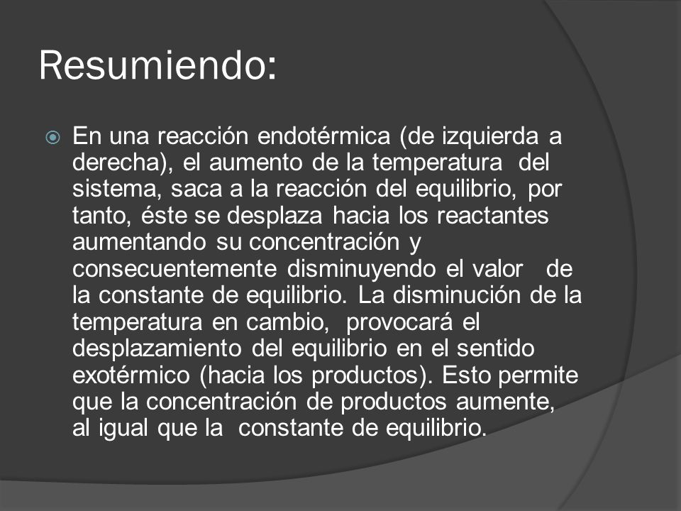 Resumiendo: En una reacción endotérmica (de izquierda a derecha), el aumento de la temperatura del sistema, saca a la reacción del equilibrio, por tan