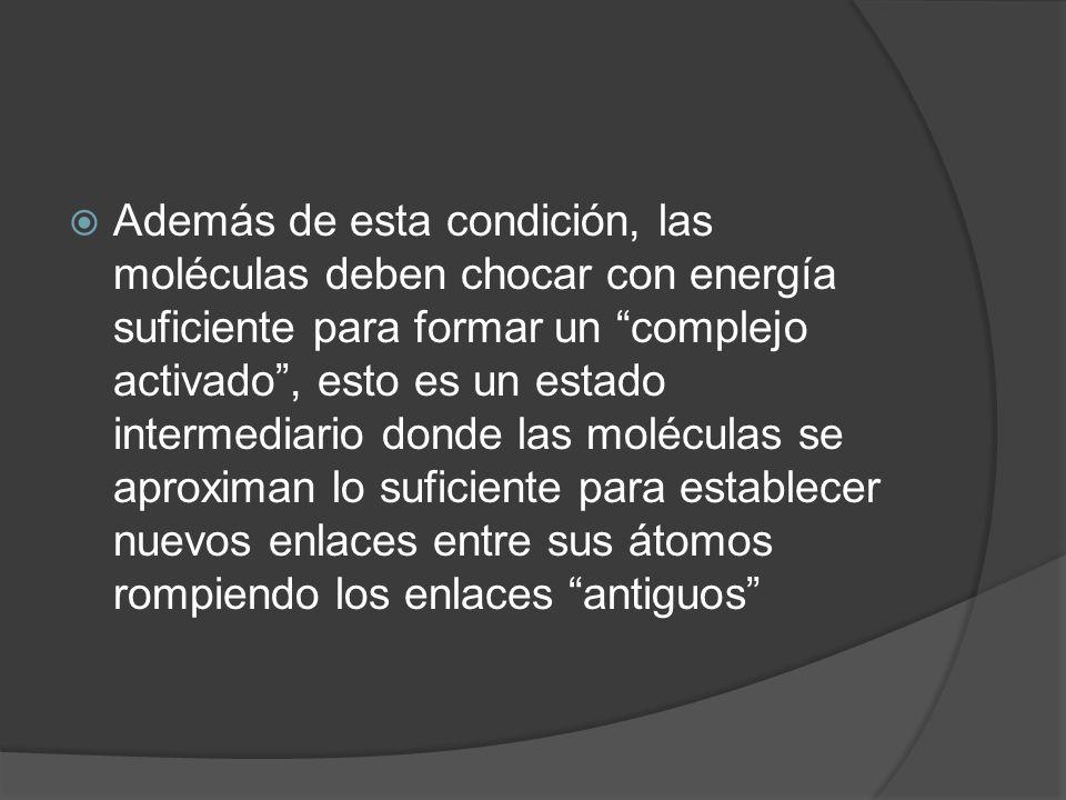 Además de esta condición, las moléculas deben chocar con energía suficiente para formar un complejo activado, esto es un estado intermediario donde la