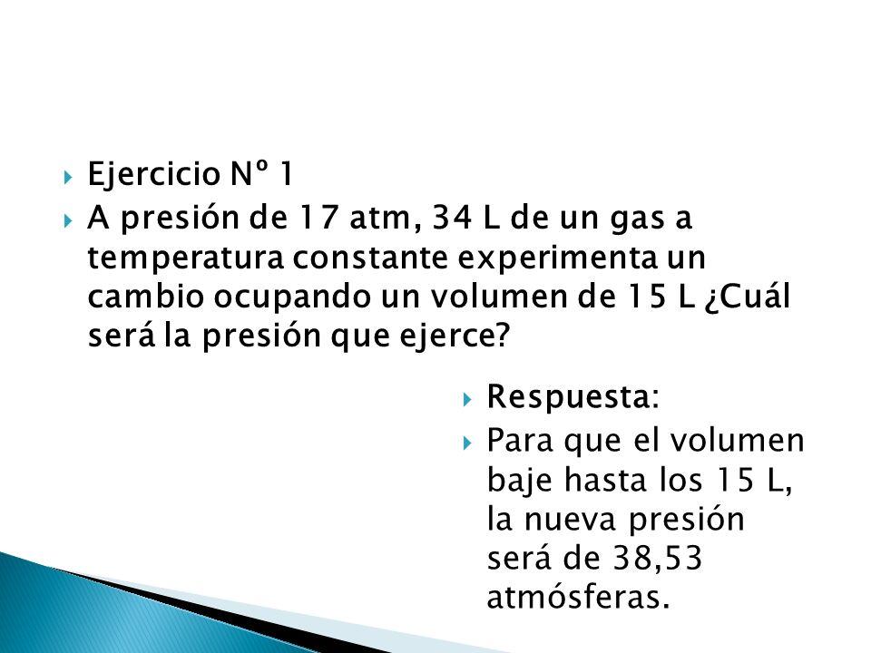 Ejercicio Nº 1 A presión de 17 atm, 34 L de un gas a temperatura constante experimenta un cambio ocupando un volumen de 15 L ¿Cuál será la presión que