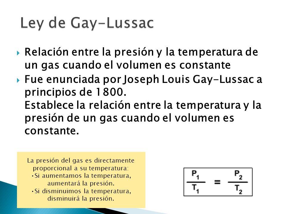 Relación entre la presión y la temperatura de un gas cuando el volumen es constante Fue enunciada por Joseph Louis Gay-Lussac a principios de 1800. Es
