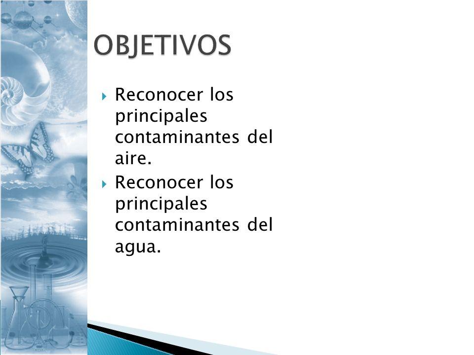 Reconocer los principales contaminantes del aire. Reconocer los principales contaminantes del agua.