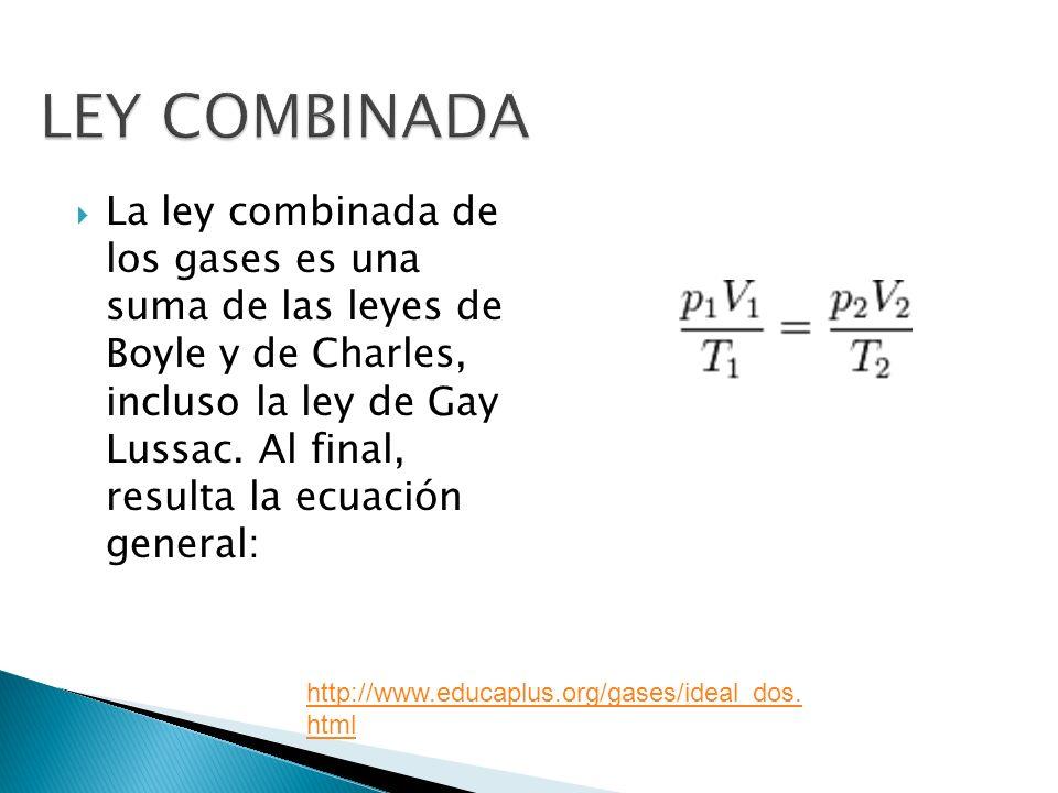 La ley combinada de los gases es una suma de las leyes de Boyle y de Charles, incluso la ley de Gay Lussac. Al final, resulta la ecuación general: htt