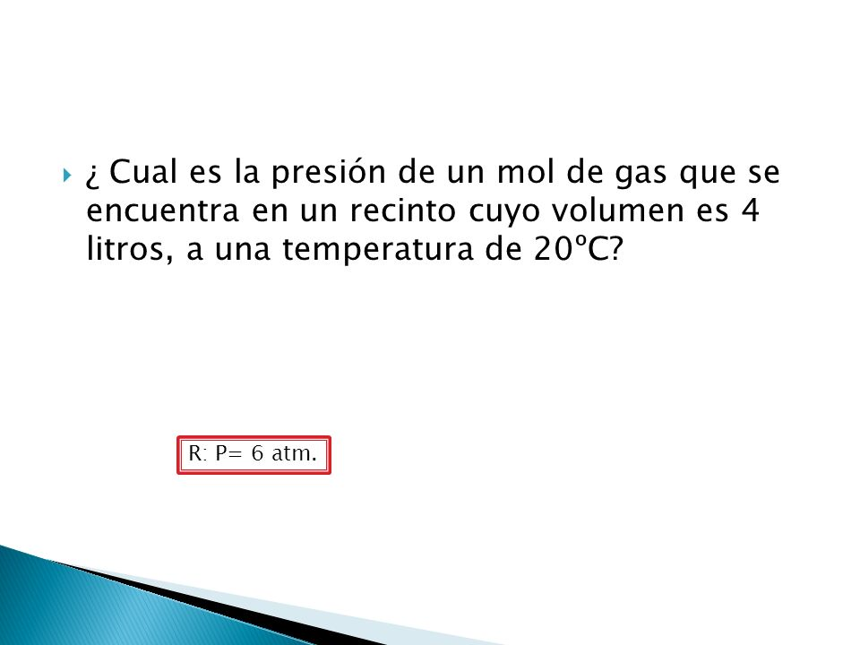 ¿ Cual es la presión de un mol de gas que se encuentra en un recinto cuyo volumen es 4 litros, a una temperatura de 20ºC? R: P= 6 atm.