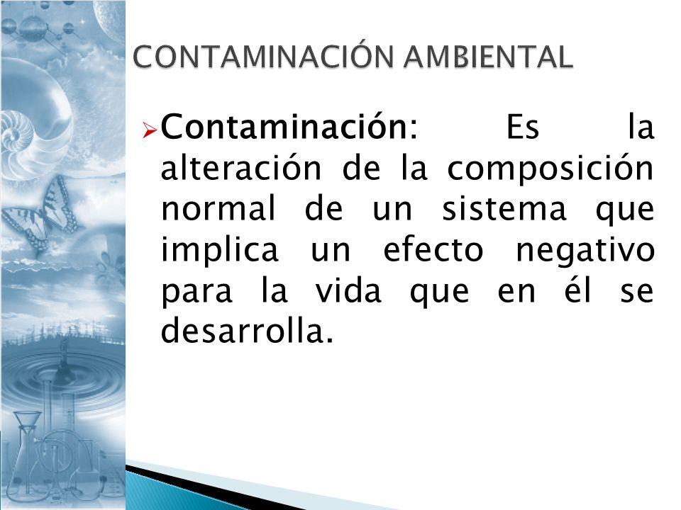 Contaminación: Es la alteración de la composición normal de un sistema que implica un efecto negativo para la vida que en él se desarrolla.