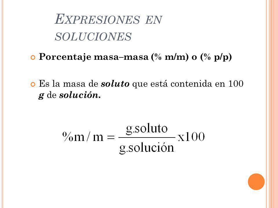 E XPRESIONES EN SOLUCIONES Porcentaje masa–masa (% m/m) o (% p/p) Es la masa de soluto que está contenida en 100 g de solución.