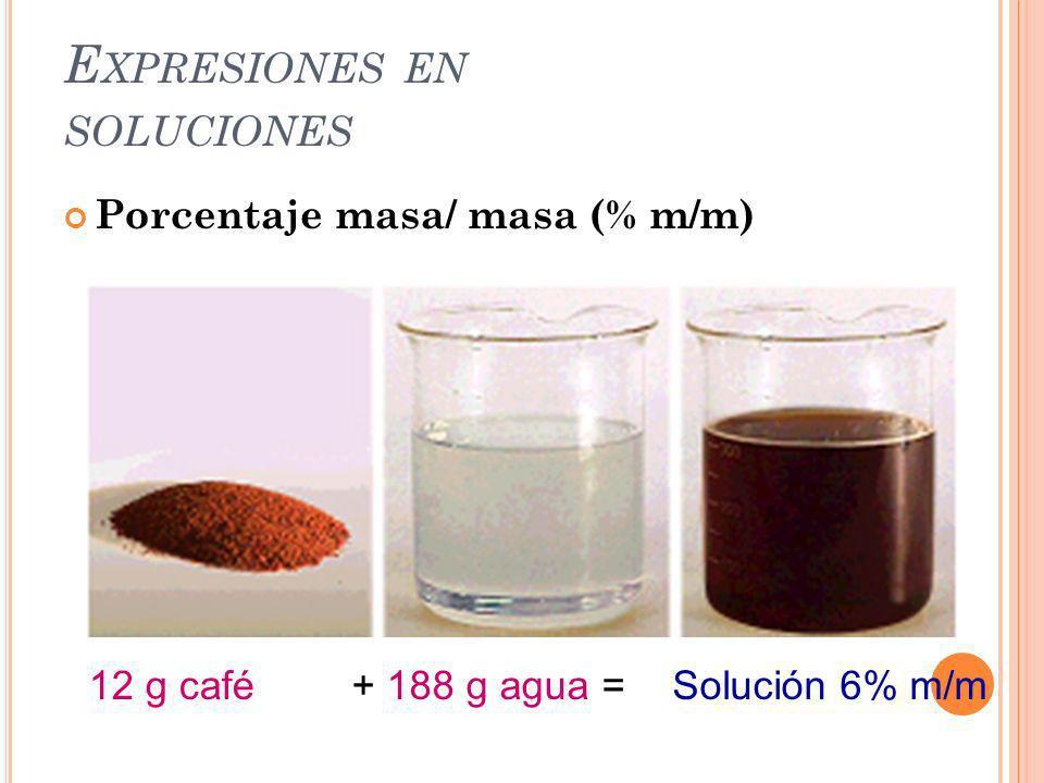 E XPRESIONES EN SOLUCIONES Porcentaje masa/ masa (% m/m) 12 g café+ 188 g agua =Solución 6% m/m