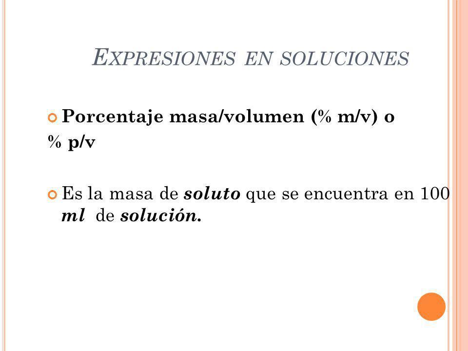 E XPRESIONES EN SOLUCIONES Porcentaje masa/volumen (% m/v) o % p/v Es la masa de soluto que se encuentra en 100 ml de solución.