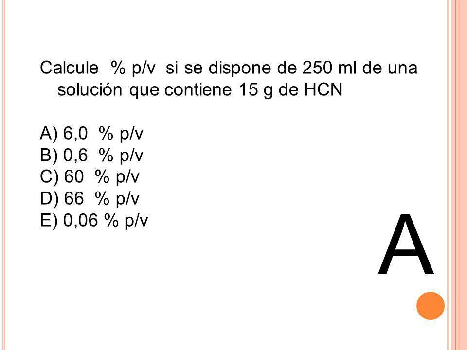 A Calcule % p/v si se dispone de 250 ml de una solución que contiene 15 g de HCN A) 6,0 % p/v B) 0,6 % p/v C) 60 % p/v D) 66 % p/v E) 0,06 % p/v