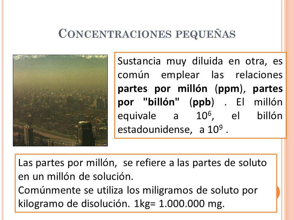 C ONCENTRACIONES PEQUEÑAS Sustancia muy diluida en otra, es común emplear las relaciones partes por millón (ppm), partes por