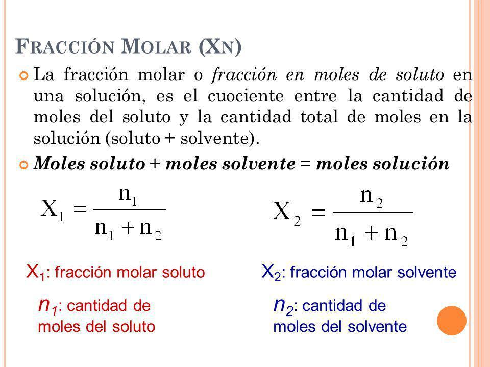 F RACCIÓN M OLAR (X N ) La fracción molar o fracción en moles de soluto en una solución, es el cuociente entre la cantidad de moles del soluto y la ca