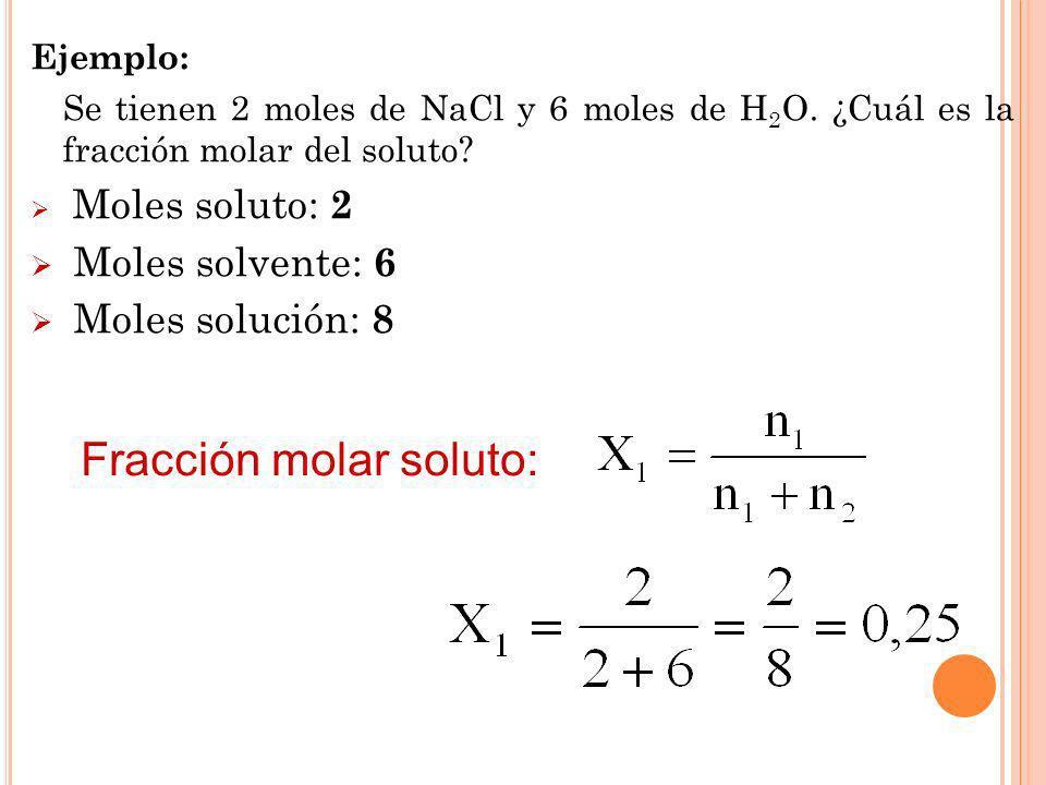 Ejemplo: Se tienen 2 moles de NaCl y 6 moles de H 2 O. ¿Cuál es la fracción molar del soluto? Moles soluto: 2 Moles solvente: 6 Moles solución: 8 Frac