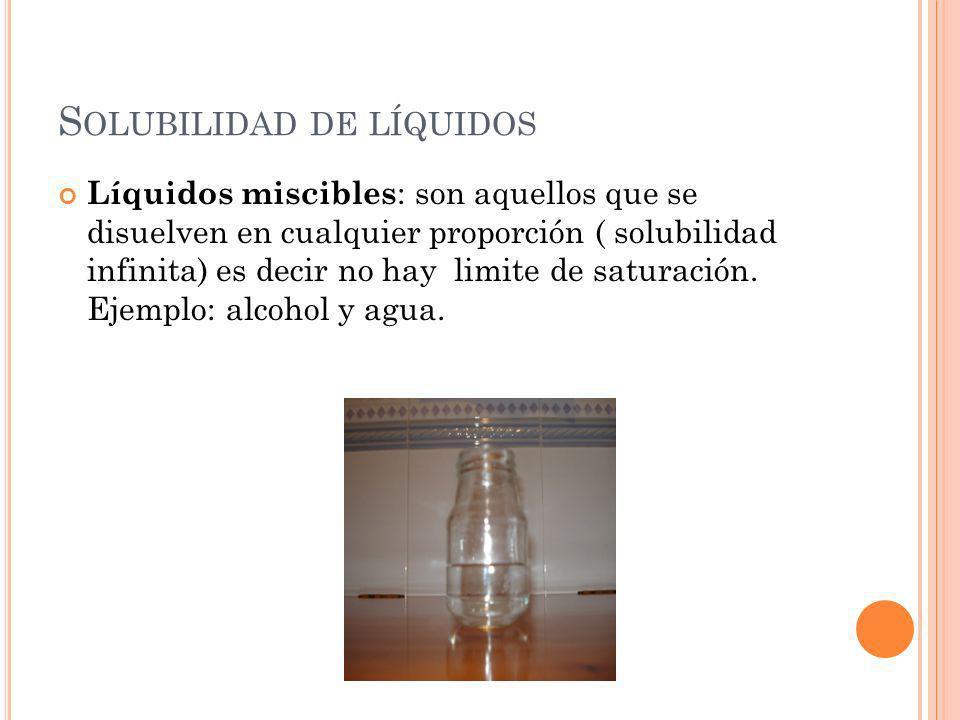 S OLUBILIDAD DE LÍQUIDOS Líquidos miscibles : son aquellos que se disuelven en cualquier proporción ( solubilidad infinita) es decir no hay limite de
