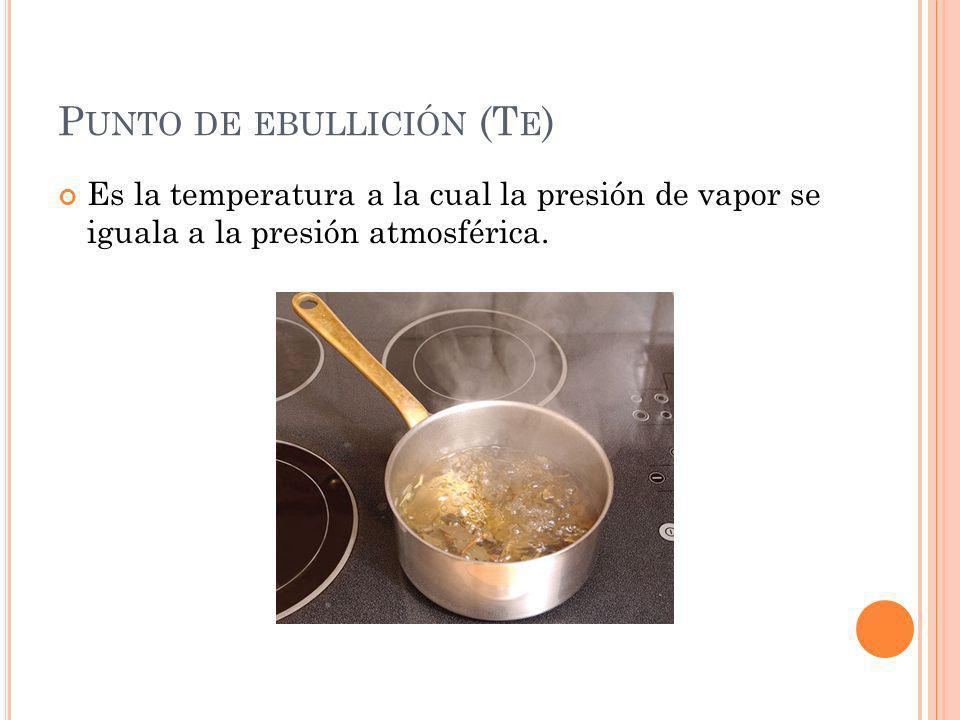 P UNTO DE EBULLICIÓN (T E ) Es la temperatura a la cual la presión de vapor se iguala a la presión atmosférica.